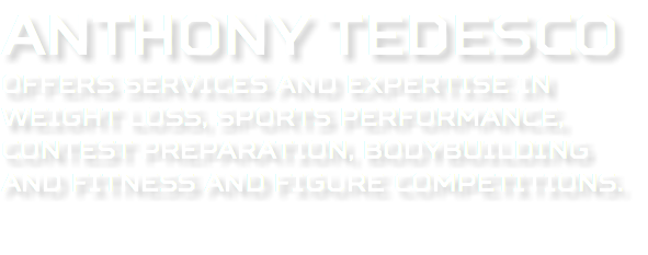 Anthony Tedesco offers services and expertise in weight loss, sports performance, contest preparation, bodybuilding and fitness and figure competitions.