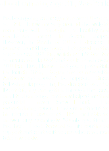 "• Lou Formato, Age 31, New York I've been going to the gym for over 10 years, so I felt I knew my way around the weight room very well. I thought I ate healthy and considered myself in decent shape. However, in March of 2016 I decided I wanted something more. I stepped on the scale to see 268 lbs, which wasn't bad for someone who is 6'4'' and could bench over 400 lbs. But, I knew I had great potential. On March 28th, I began my journey with Anthony and couldn't be happier. Since following his program, I've dropped over 40 lbs of fat, my strength is through the roof, and I feel amazing. Anthony helped me find potential I never knew I had. His overwhelming concern and commitment to his clients is awesome! He's available to answer any seemingly ""dumb questions"" I've had. I look forward to his continued support and cant wait to see where we can take my body."